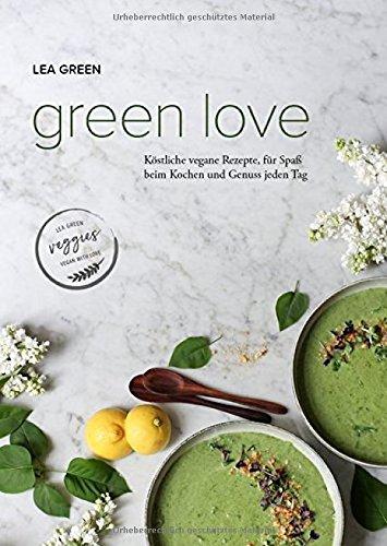 Green Love: Köstliche vegane Rezepte, für Spaß beim Kochen und Genuss jeden Tag
